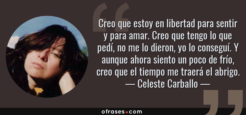 Frases de Celeste Carballo - Creo que estoy en libertad para sentir y para amar. Creo que tengo lo que pedí, no me lo dieron, yo lo conseguí. Y aunque ahora siento un poco de frío, creo que el tiempo me traerá el abrigo.