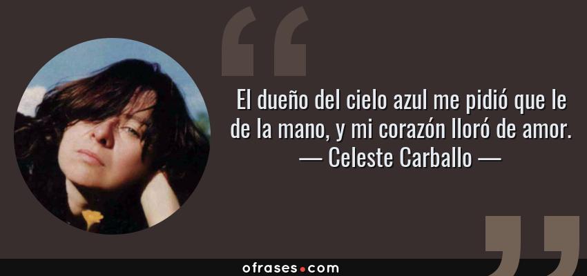 Frases de Celeste Carballo - El dueño del cielo azul me pidió que le de la mano, y mi corazón lloró de amor.