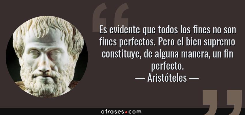 Frases de Aristóteles - Es evidente que todos los fines no son fines perfectos. Pero el bien supremo constituye, de alguna manera, un fin perfecto.