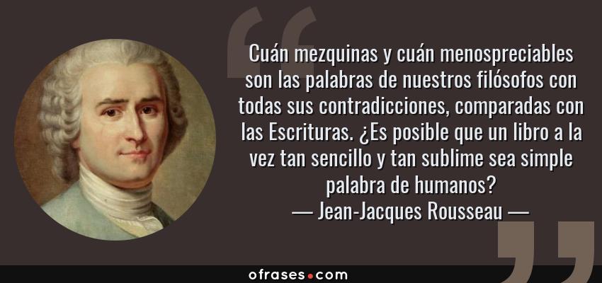 Frases de Jean-Jacques Rousseau - Cuán mezquinas y cuán menospreciables son las palabras de nuestros filósofos con todas sus contradicciones, comparadas con las Escrituras. ¿Es posible que un libro a la vez tan sencillo y tan sublime sea simple palabra de humanos?