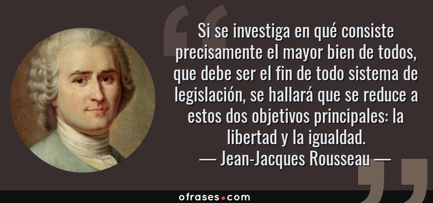 Frases de Jean-Jacques Rousseau - Si se investiga en qué consiste precisamente el mayor bien de todos, que debe ser el fin de todo sistema de legislación, se hallará que se reduce a estos dos objetivos principales: la libertad y la igualdad.