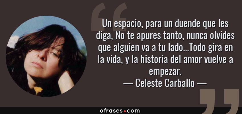 Frases de Celeste Carballo - Un espacio, para un duende que les diga, No te apures tanto, nunca olvides que alguien va a tu lado...Todo gira en la vida, y la historia del amor vuelve a empezar.