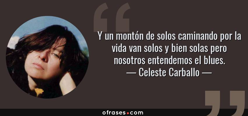 Frases de Celeste Carballo - Y un montón de solos caminando por la vida van solos y bien solas pero nosotros entendemos el blues.
