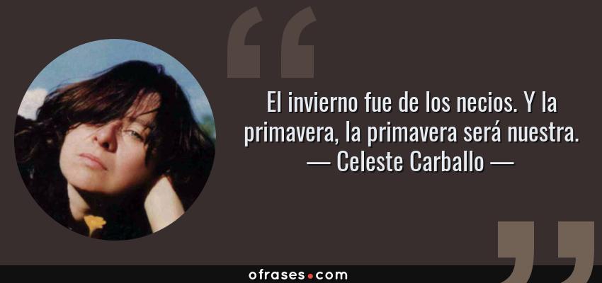 Frases de Celeste Carballo - El invierno fue de los necios. Y la primavera, la primavera será nuestra.