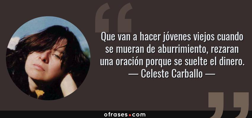 Frases de Celeste Carballo - Que van a hacer jóvenes viejos cuando se mueran de aburrimiento, rezaran una oración porque se suelte el dinero.