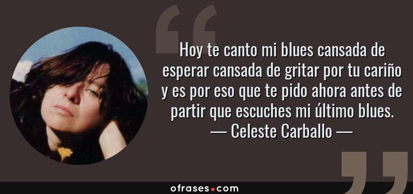 Frases de Celeste Carballo - Hoy te canto mi blues cansada de esperar cansada de gritar por tu cariño y es por eso que te pido ahora antes de partir que escuches mi último blues.