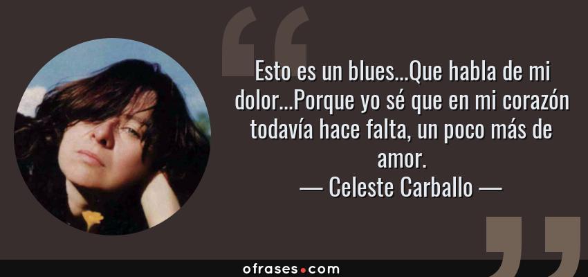 Frases de Celeste Carballo - Esto es un blues...Que habla de mi dolor...Porque yo sé que en mi corazón todavía hace falta, un poco más de amor.