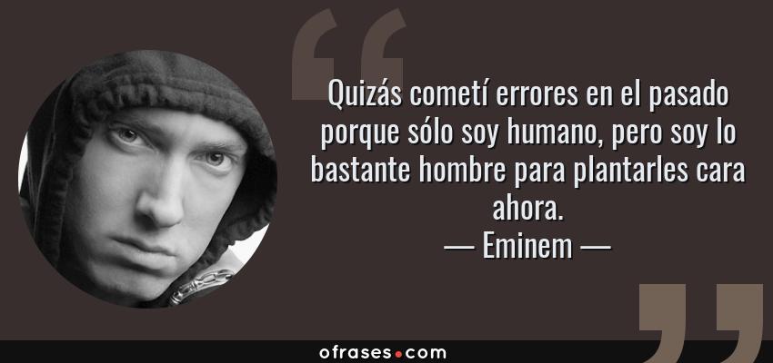 Frases de Eminem - Quizás cometí errores en el pasado porque sólo soy humano, pero soy lo bastante hombre para plantarles cara ahora.