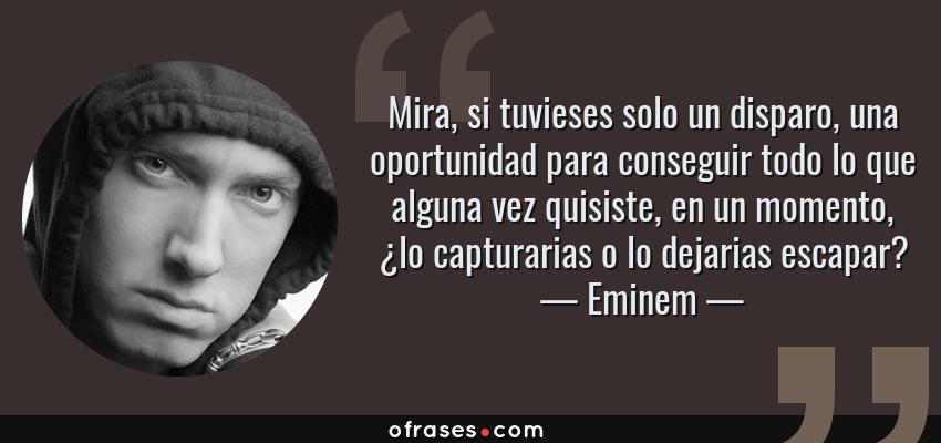 Frases de Eminem - Mira, si tuvieses solo un disparo, una oportunidad para conseguir todo lo que alguna vez quisiste, en un momento, ¿lo capturarias o lo dejarias escapar?