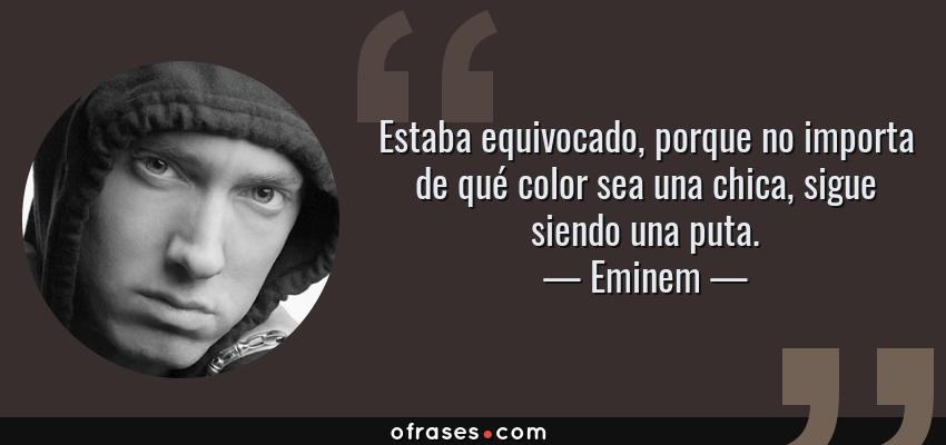 Frases de Eminem - Estaba equivocado, porque no importa de qué color sea una chica, sigue siendo una puta.