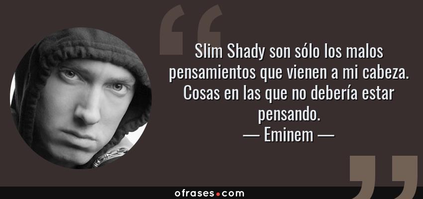 Frases de Eminem - Slim Shady son sólo los malos pensamientos que vienen a mi cabeza. Cosas en las que no debería estar pensando.