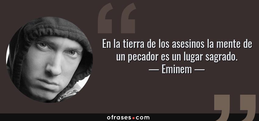 Frases de Eminem - En la tierra de los asesinos la mente de un pecador es un lugar sagrado.