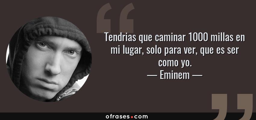 Frases de Eminem - Tendrias que caminar 1000 millas en mi lugar, solo para ver, que es ser como yo.