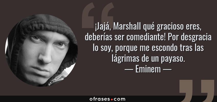 Frases de Eminem - ¡Jajá, Marshall qué gracioso eres, deberías ser comediante! Por desgracia lo soy, porque me escondo tras las lágrimas de un payaso.