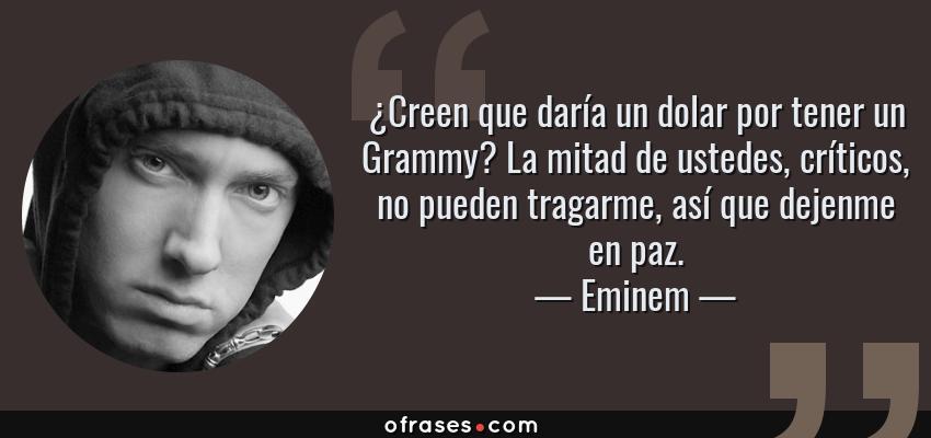 Frases de Eminem - ¿Creen que daría un dolar por tener un Grammy? La mitad de ustedes, críticos, no pueden tragarme, así que dejenme en paz.