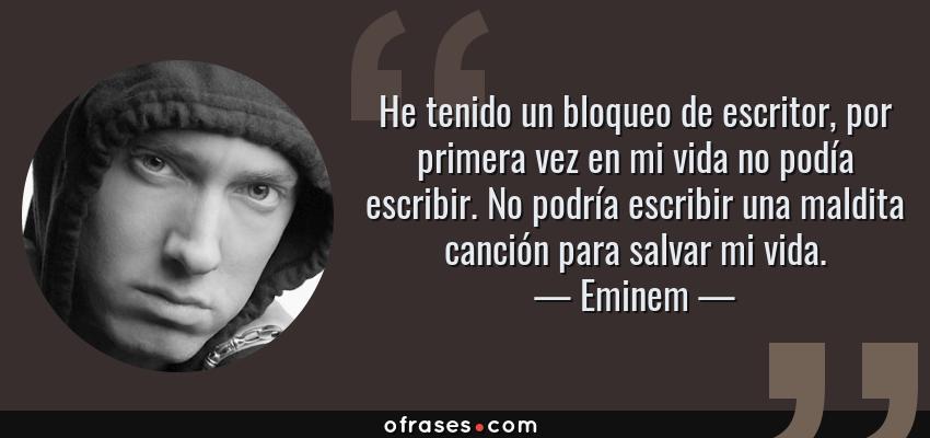 Frases de Eminem - He tenido un bloqueo de escritor, por primera vez en mi vida no podía escribir. No podría escribir una maldita canción para salvar mi vida.