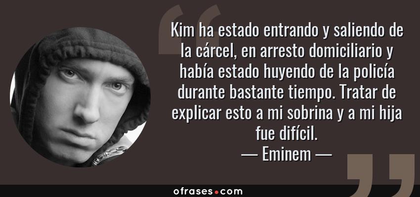 Frases de Eminem - Kim ha estado entrando y saliendo de la cárcel, en arresto domiciliario y había estado huyendo de la policía durante bastante tiempo. Tratar de explicar esto a mi sobrina y a mi hija fue difícil.