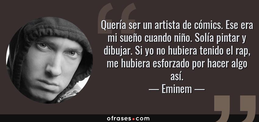 Frases de Eminem - Quería ser un artista de cómics. Ese era mi sueño cuando niño. Solía pintar y dibujar. Si yo no hubiera tenido el rap, me hubiera esforzado por hacer algo así.
