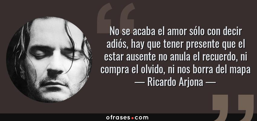 Frases de Ricardo Arjona - No se acaba el amor sólo con decir adiós, hay que tener presente que el estar ausente no anula el recuerdo, ni compra el olvido, ni nos borra del mapa