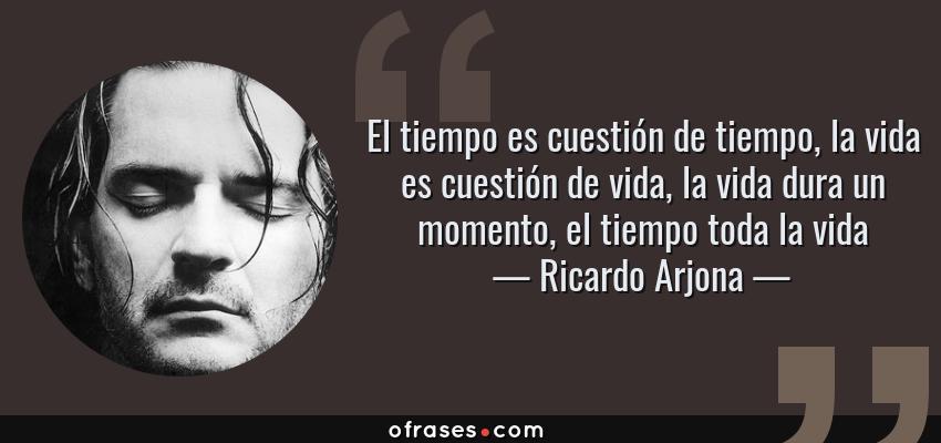 Frases de Ricardo Arjona - El tiempo es cuestión de tiempo, la vida es cuestión de vida, la vida dura un momento, el tiempo toda la vida