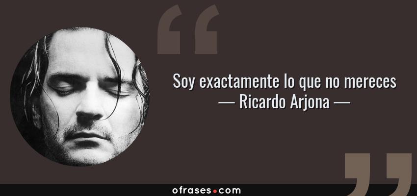 Frases de Ricardo Arjona - Soy exactamente lo que no mereces