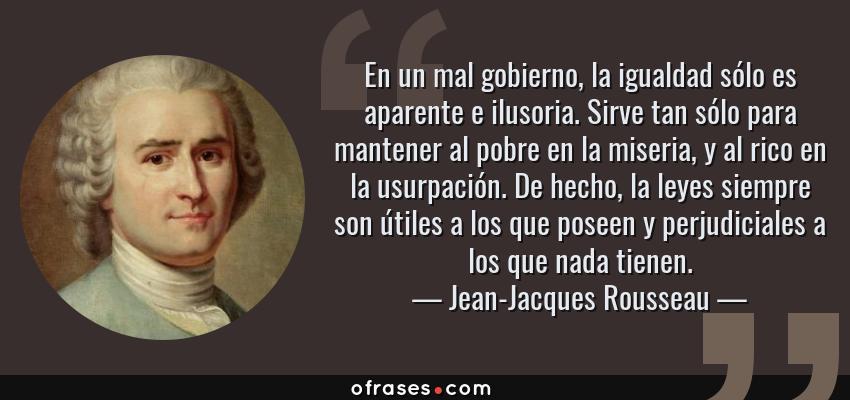 Frases de Jean-Jacques Rousseau - En un mal gobierno, la igualdad sólo es aparente e ilusoria. Sirve tan sólo para mantener al pobre en la miseria, y al rico en la usurpación. De hecho, la leyes siempre son útiles a los que poseen y perjudiciales a los que nada tienen.