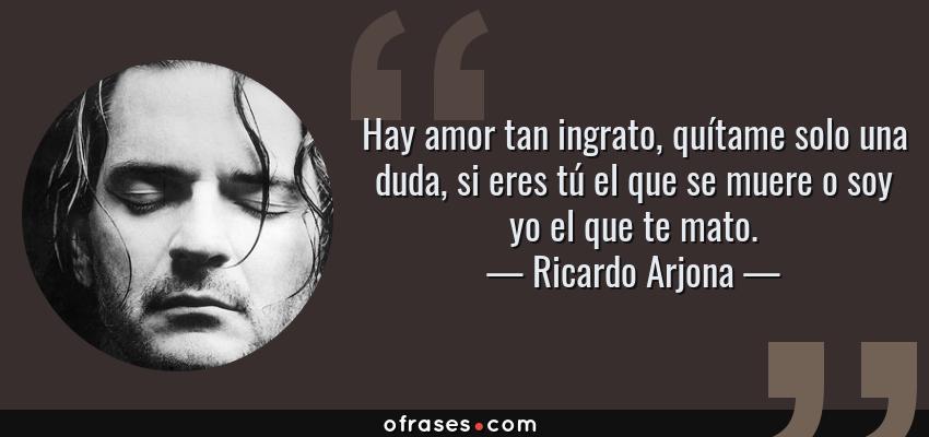 Frases de Ricardo Arjona - Hay amor tan ingrato, quítame solo una duda, si eres tú el que se muere o soy yo el que te mato.