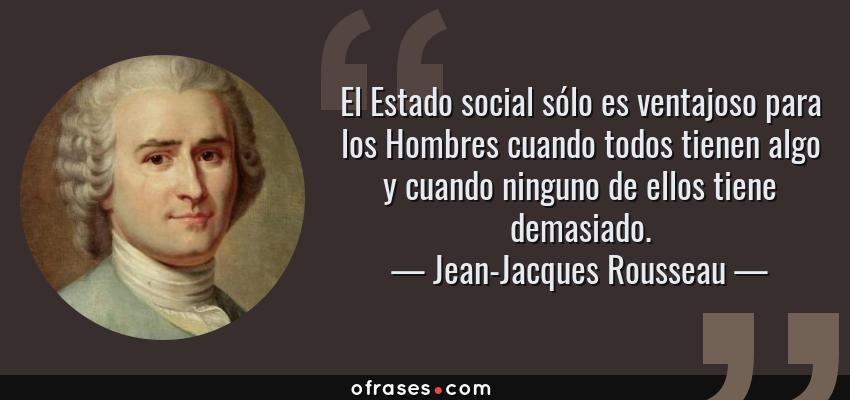 Frases de Jean-Jacques Rousseau - El Estado social sólo es ventajoso para los Hombres cuando todos tienen algo y cuando ninguno de ellos tiene demasiado.