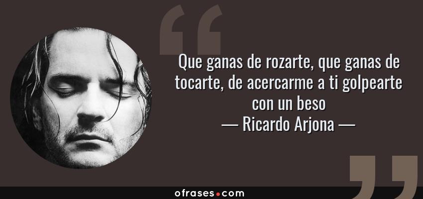 Frases de Ricardo Arjona - Que ganas de rozarte, que ganas de tocarte, de acercarme a ti golpearte con un beso