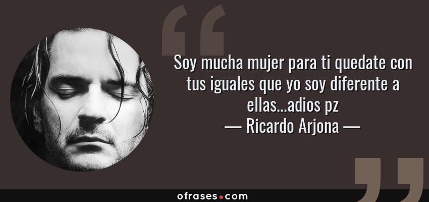 Frases de Ricardo Arjona - Soy mucha mujer para ti quedate con tus iguales que yo soy diferente a ellas...adios pz