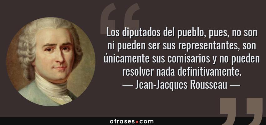 Frases de Jean-Jacques Rousseau - Los diputados del pueblo, pues, no son ni pueden ser sus representantes, son únicamente sus comisarios y no pueden resolver nada definitivamente.