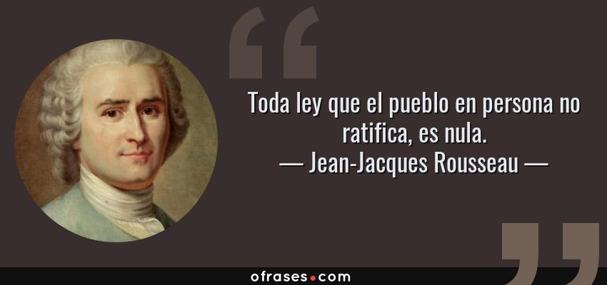 Frases de Jean-Jacques Rousseau - Toda ley que el pueblo en persona no ratifica, es nula.
