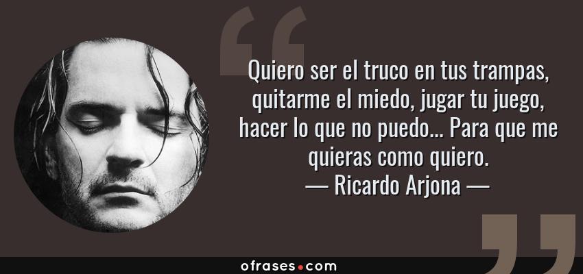 Frases de Ricardo Arjona - Quiero ser el truco en tus trampas, quitarme el miedo, jugar tu juego, hacer lo que no puedo... Para que me quieras como quiero.