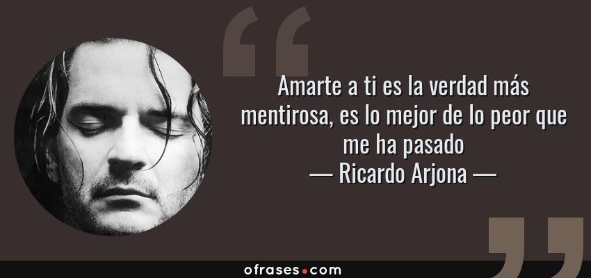 Frases de Ricardo Arjona - Amarte a ti es la verdad más mentirosa, es lo mejor de lo peor que me ha pasado