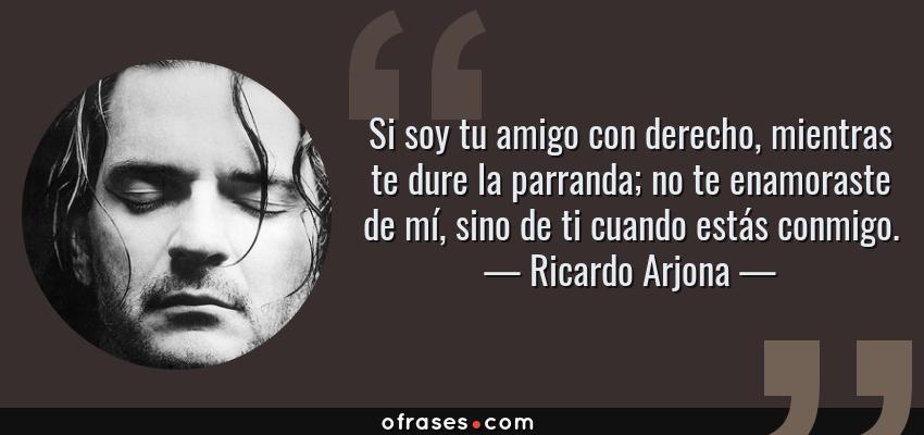 Frases de Ricardo Arjona - Si soy tu amigo con derecho, mientras te dure la parranda; no te enamoraste de mí, sino de ti cuando estás conmigo.