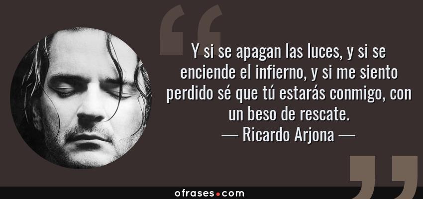 Frases de Ricardo Arjona - Y si se apagan las luces, y si se enciende el infierno, y si me siento perdido sé que tú estarás conmigo, con un beso de rescate.