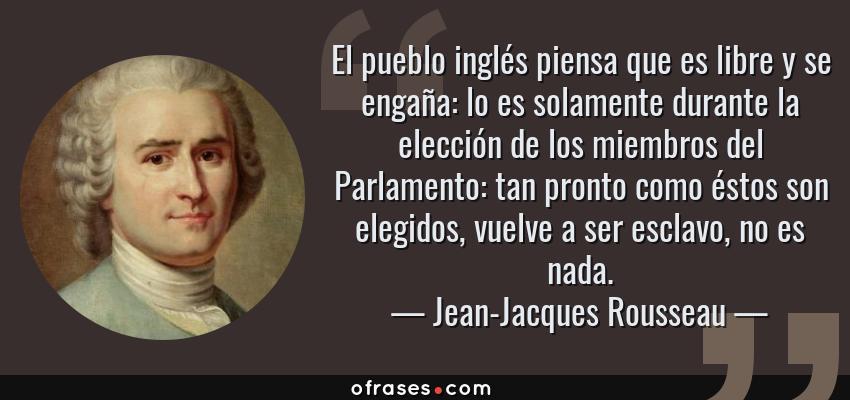 Frases de Jean-Jacques Rousseau - El pueblo inglés piensa que es libre y se engaña: lo es solamente durante la elección de los miembros del Parlamento: tan pronto como éstos son elegidos, vuelve a ser esclavo, no es nada.