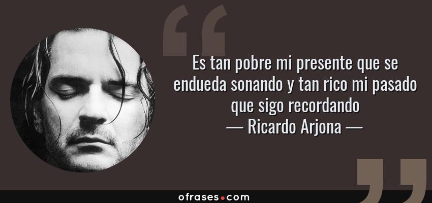 Frases de Ricardo Arjona - Es tan pobre mi presente que se endueda sonando y tan rico mi pasado que sigo recordando