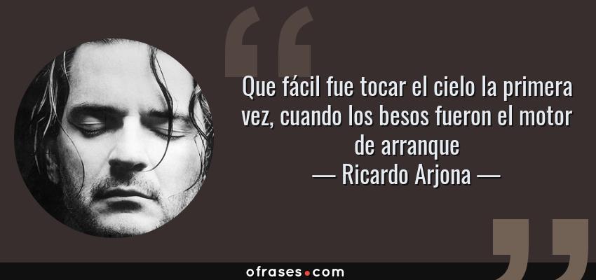 Frases de Ricardo Arjona - Que fácil fue tocar el cielo la primera vez, cuando los besos fueron el motor de arranque