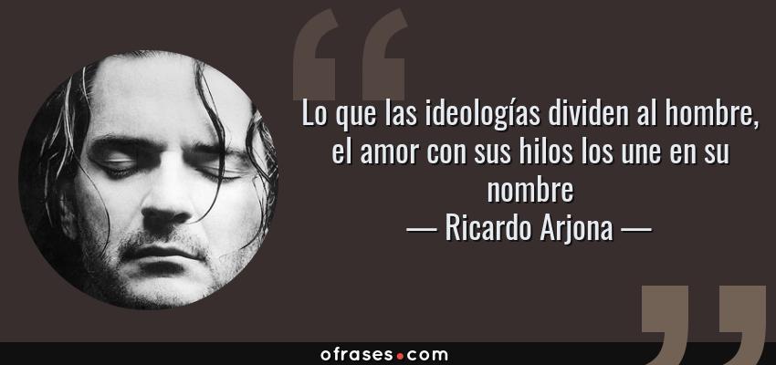 Frases de Ricardo Arjona - Lo que las ideologías dividen al hombre, el amor con sus hilos los une en su nombre