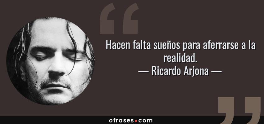 Frases de Ricardo Arjona - Hacen falta sueños para aferrarse a la realidad.