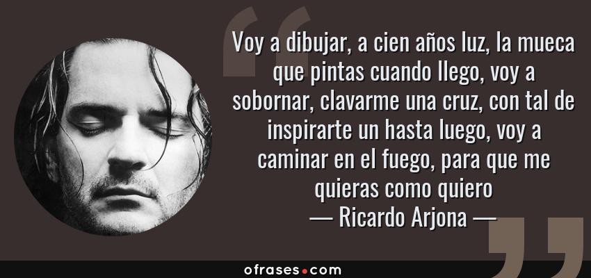 Frases de Ricardo Arjona - Voy a dibujar, a cien años luz, la mueca que pintas cuando llego, voy a sobornar, clavarme una cruz, con tal de inspirarte un hasta luego, voy a caminar en el fuego, para que me quieras como quiero