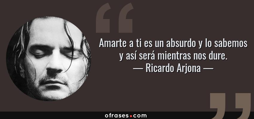 Frases de Ricardo Arjona - Amarte a ti es un absurdo y lo sabemos y así será mientras nos dure.