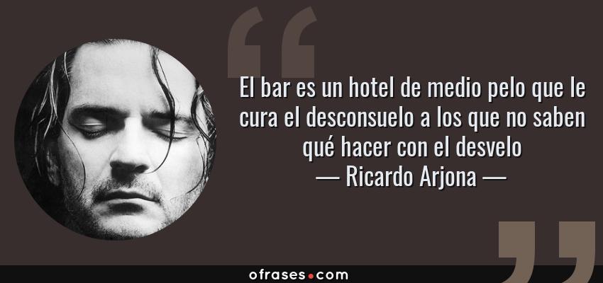 Frases de Ricardo Arjona - El bar es un hotel de medio pelo que le cura el desconsuelo a los que no saben qué hacer con el desvelo