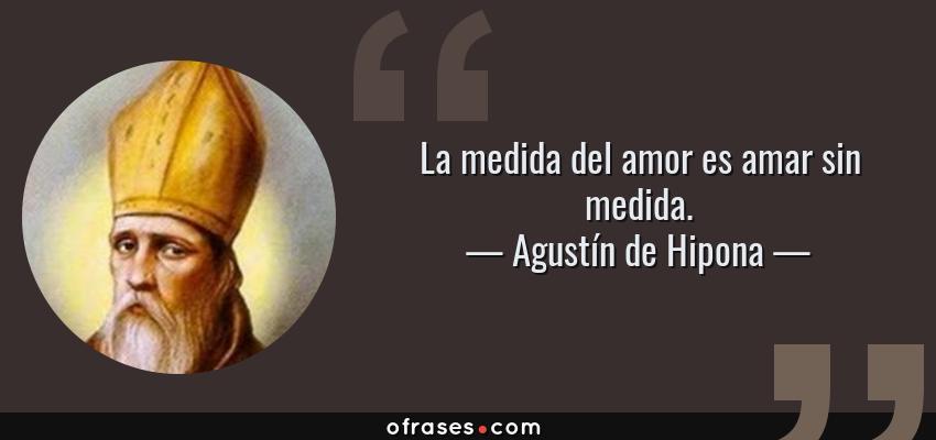 Frases de Agustín de Hipona - La medida del amor es amar sin medida.