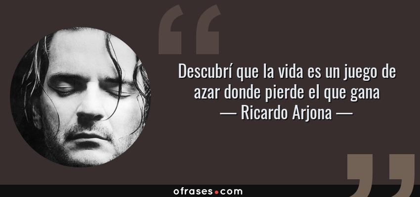 Frases de Ricardo Arjona - Descubrí que la vida es un juego de azar donde pierde el que gana