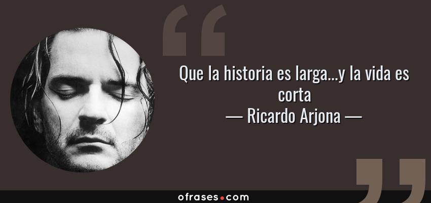 Frases de Ricardo Arjona - Que la historia es larga...y la vida es corta