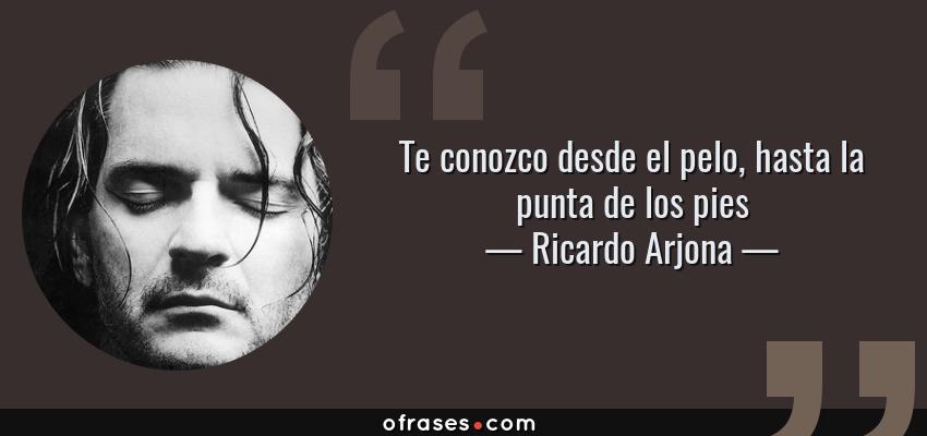 Frases de Ricardo Arjona - Te conozco desde el pelo, hasta la punta de los pies