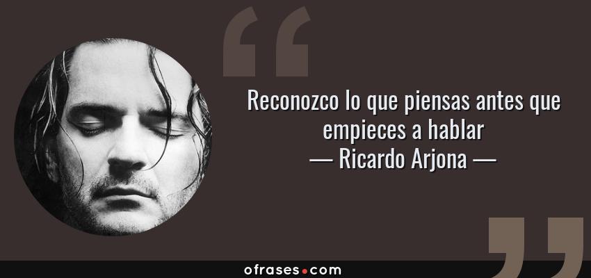 Frases de Ricardo Arjona - Reconozco lo que piensas antes que empieces a hablar