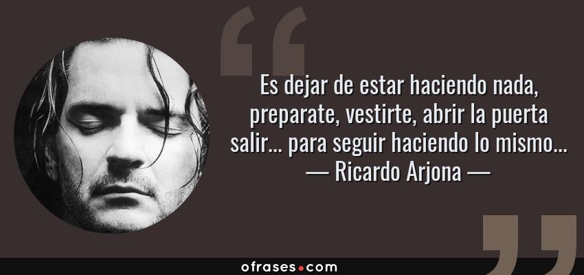 Frases de Ricardo Arjona - Es dejar de estar haciendo nada, preparate, vestirte, abrir la puerta salir... para seguir haciendo lo mismo...